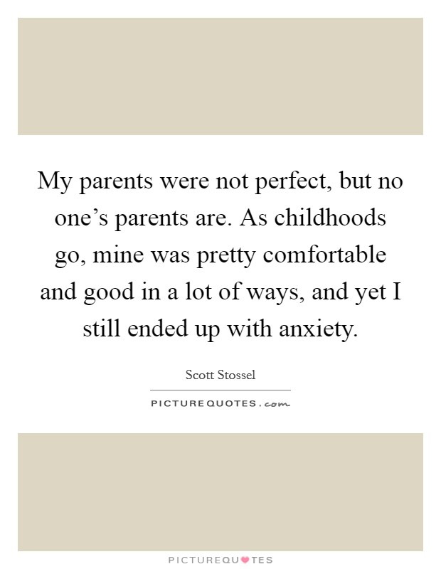 My parents were not perfect, but no one's parents are. As childhoods go, mine was pretty comfortable and good in a lot of ways, and yet I still ended up with anxiety Picture Quote #1