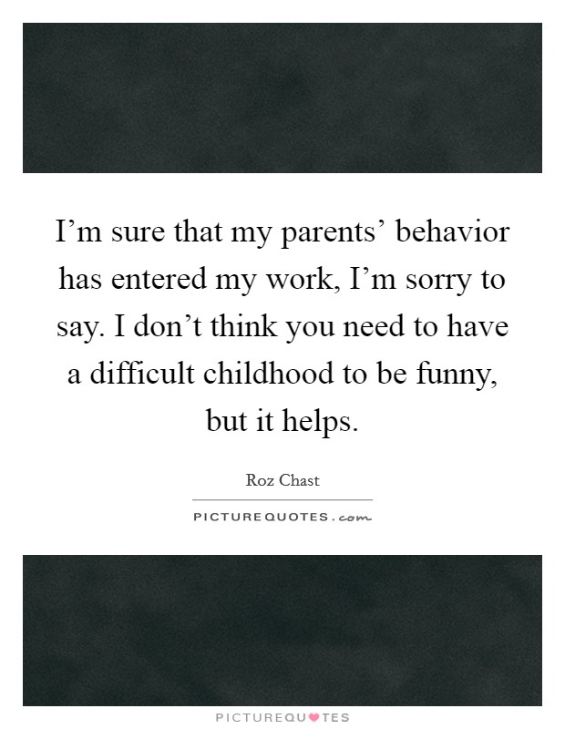 I'm sure that my parents' behavior has entered my work, I'm sorry to say. I don't think you need to have a difficult childhood to be funny, but it helps Picture Quote #1