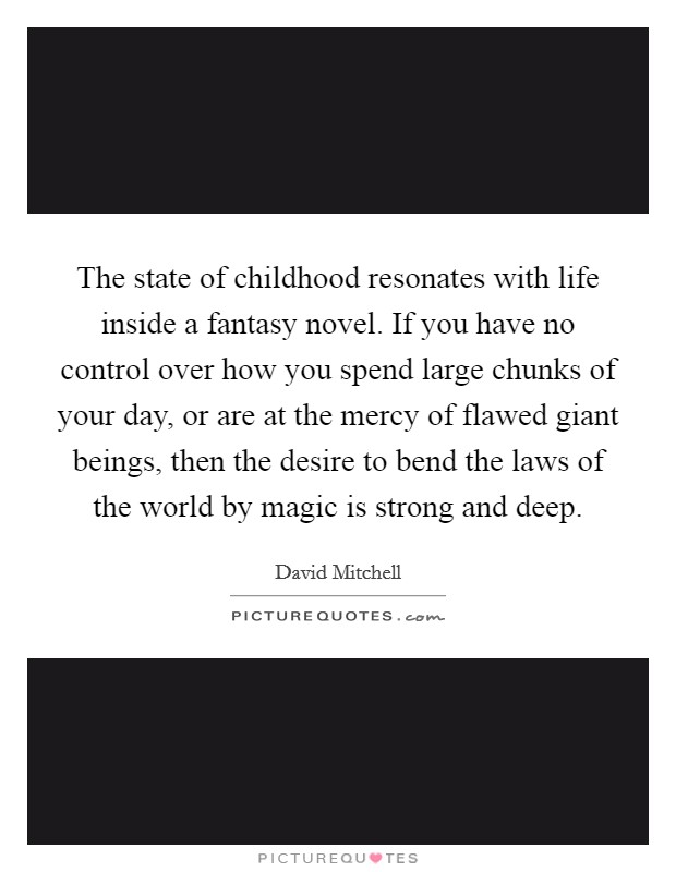The state of childhood resonates with life inside a fantasy novel. If you have no control over how you spend large chunks of your day, or are at the mercy of flawed giant beings, then the desire to bend the laws of the world by magic is strong and deep Picture Quote #1