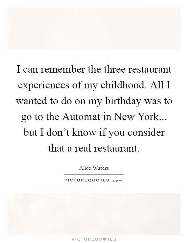 I can remember the three restaurant experiences of my childhood. All I wanted to do on my birthday was to go to the Automat in New York... but I don't know if you consider that a real restaurant Picture Quote #1