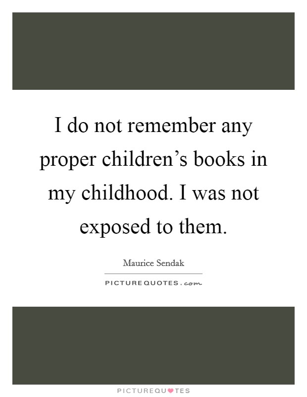 I do not remember any proper children's books in my childhood. I was not exposed to them Picture Quote #1