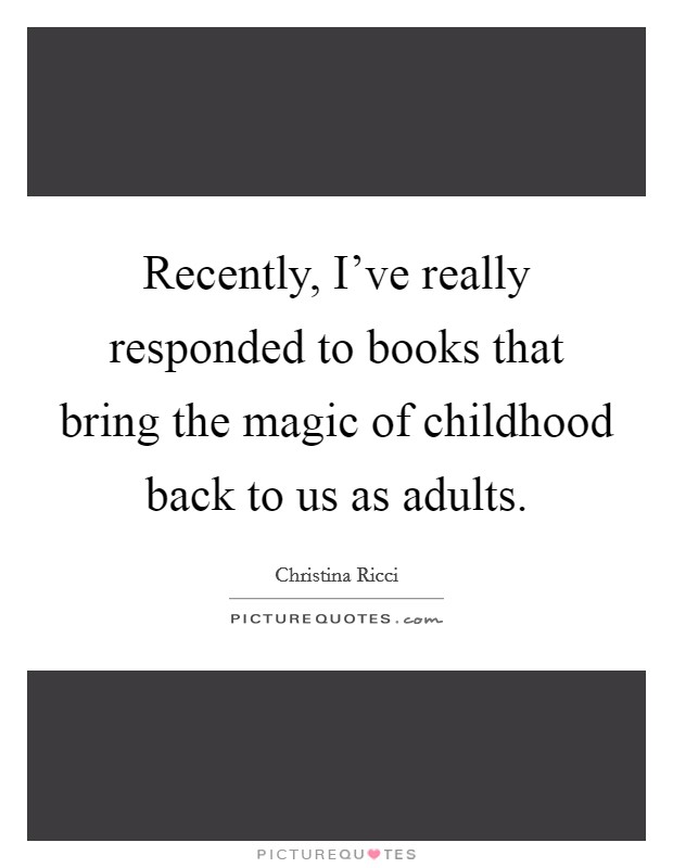 Recently, I've really responded to books that bring the magic of childhood back to us as adults Picture Quote #1