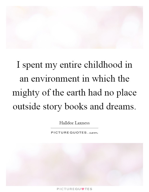 I spent my entire childhood in an environment in which the mighty of the earth had no place outside story books and dreams Picture Quote #1