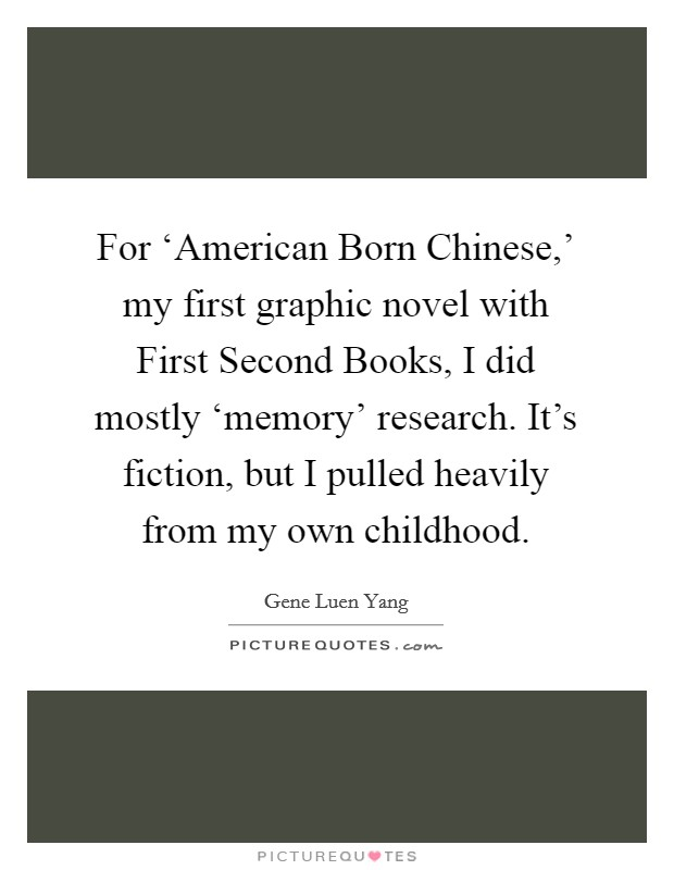 For 'American Born Chinese,' my first graphic novel with First Second Books, I did mostly 'memory' research. It's fiction, but I pulled heavily from my own childhood Picture Quote #1