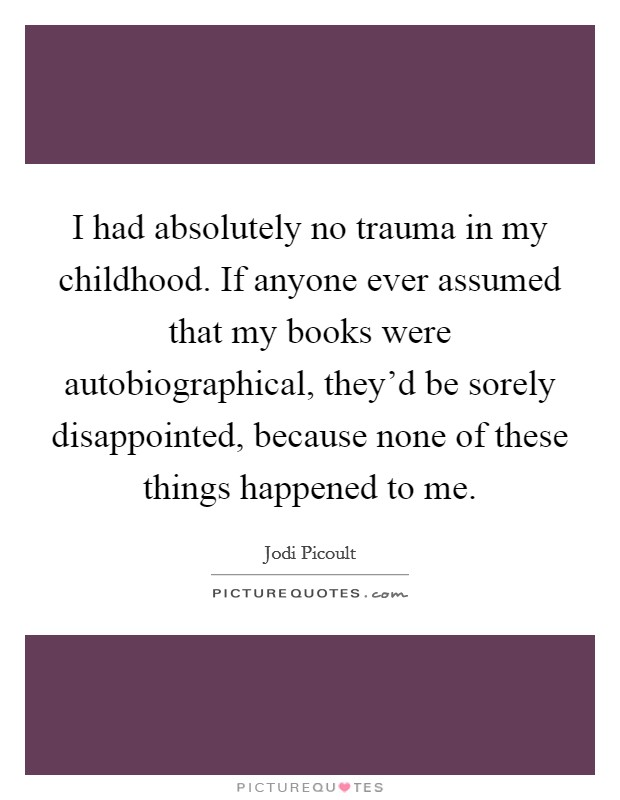 I had absolutely no trauma in my childhood. If anyone ever assumed that my books were autobiographical, they'd be sorely disappointed, because none of these things happened to me Picture Quote #1