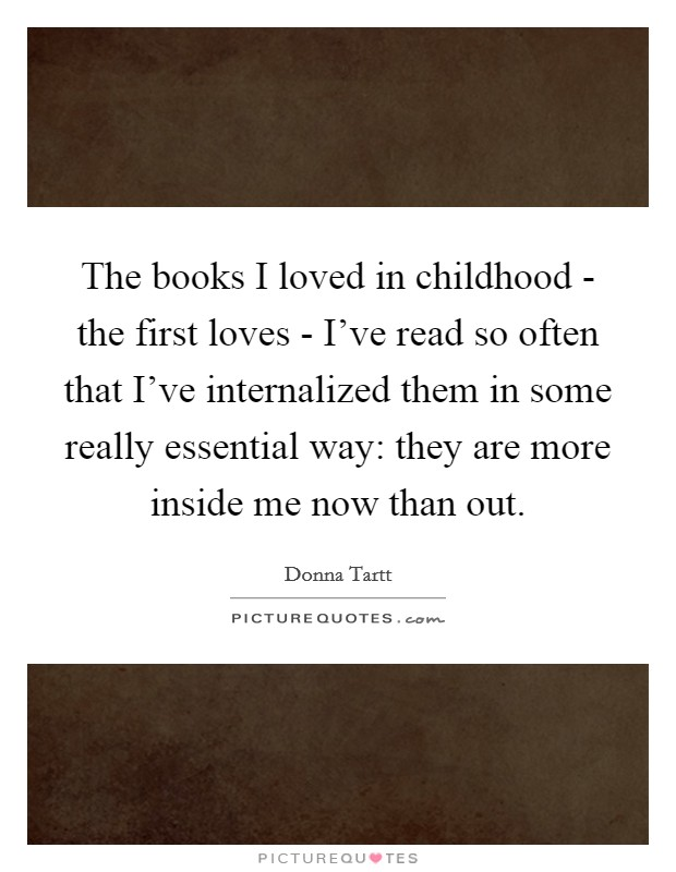 The books I loved in childhood - the first loves - I've read so often that I've internalized them in some really essential way: they are more inside me now than out Picture Quote #1