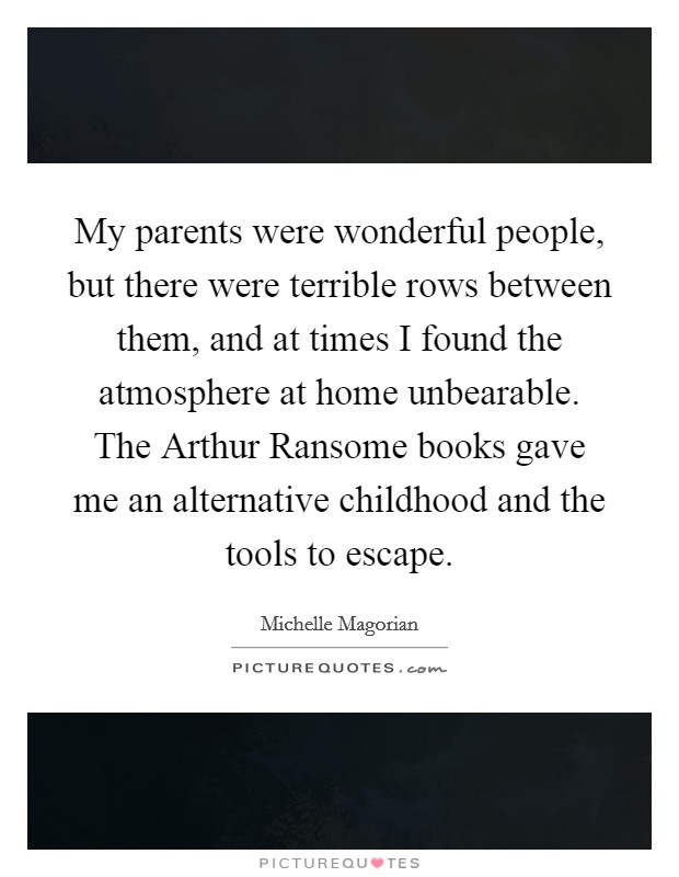 My parents were wonderful people, but there were terrible rows between them, and at times I found the atmosphere at home unbearable. The Arthur Ransome books gave me an alternative childhood and the tools to escape Picture Quote #1