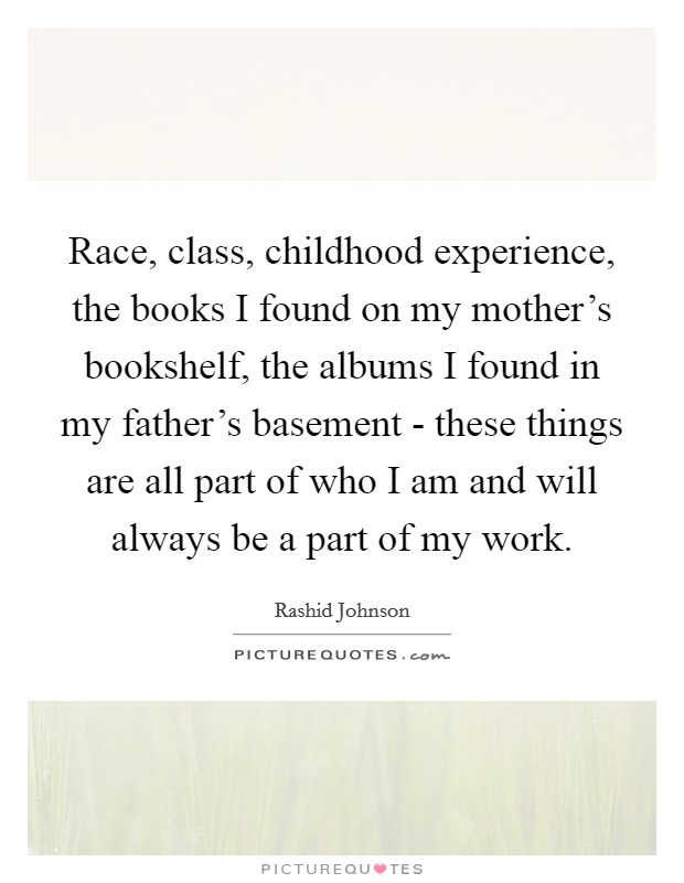 Race, class, childhood experience, the books I found on my mother's bookshelf, the albums I found in my father's basement - these things are all part of who I am and will always be a part of my work Picture Quote #1