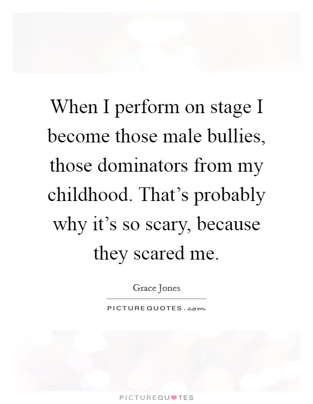 When I perform on stage I become those male bullies, those dominators from my childhood. That's probably why it's so scary, because they scared me Picture Quote #1