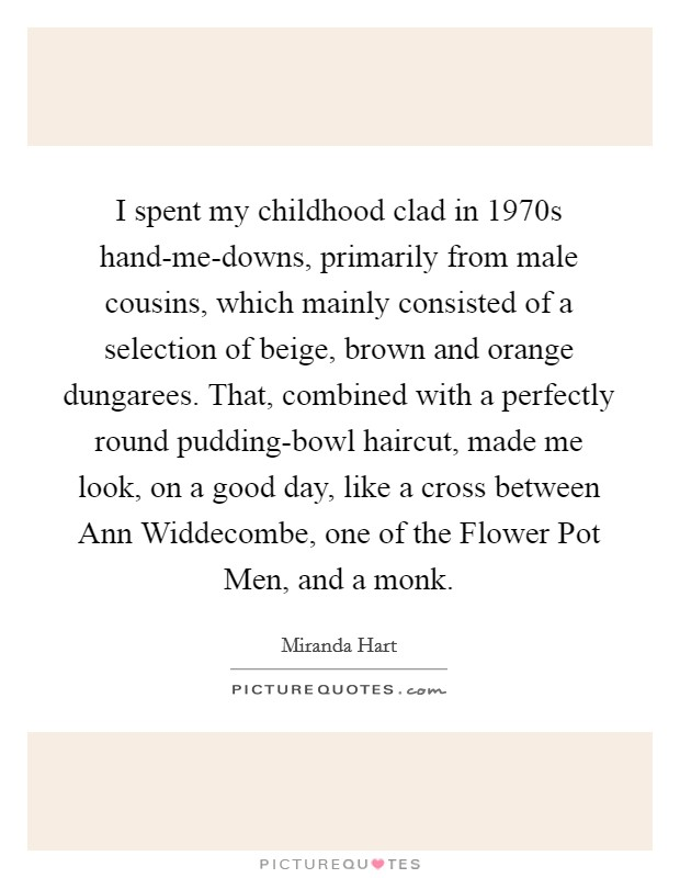 I spent my childhood clad in 1970s hand-me-downs, primarily from male cousins, which mainly consisted of a selection of beige, brown and orange dungarees. That, combined with a perfectly round pudding-bowl haircut, made me look, on a good day, like a cross between Ann Widdecombe, one of the Flower Pot Men, and a monk Picture Quote #1