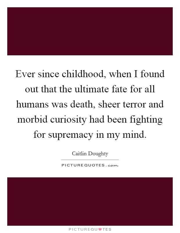 Ever since childhood, when I found out that the ultimate fate for all humans was death, sheer terror and morbid curiosity had been fighting for supremacy in my mind Picture Quote #1