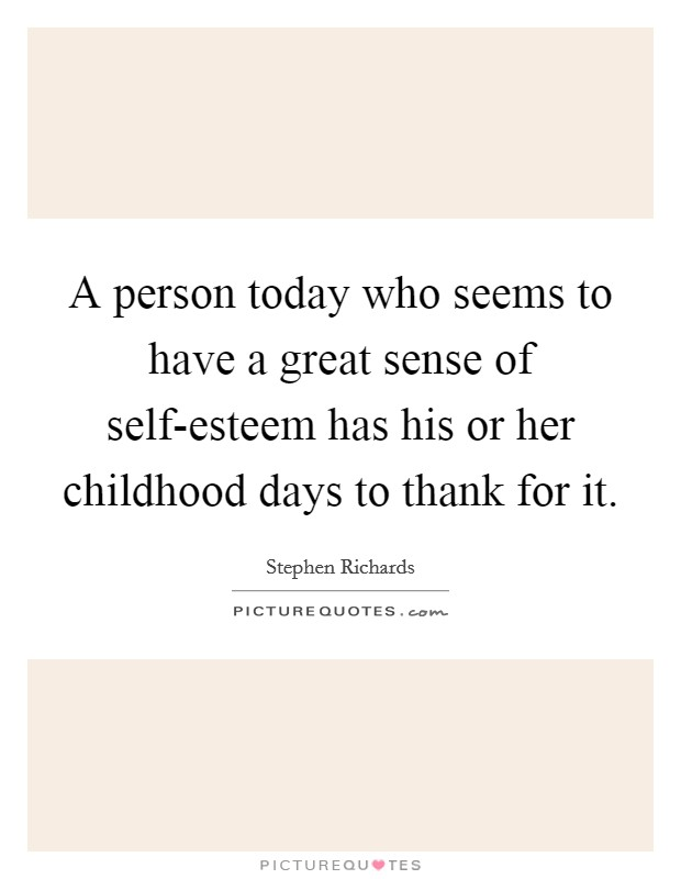 A person today who seems to have a great sense of self-esteem has his or her childhood days to thank for it Picture Quote #1