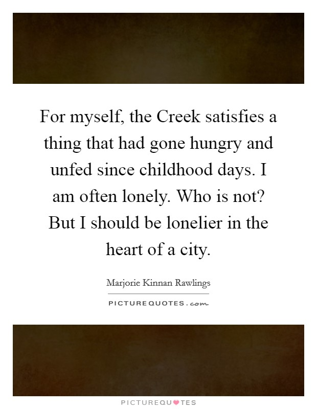 For myself, the Creek satisfies a thing that had gone hungry and unfed since childhood days. I am often lonely. Who is not? But I should be lonelier in the heart of a city Picture Quote #1