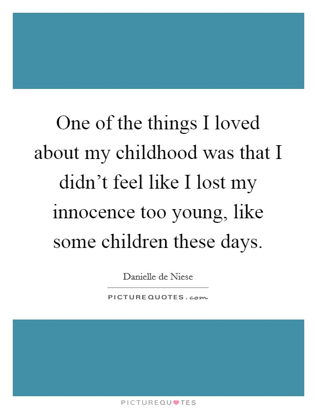 One of the things I loved about my childhood was that I didn't feel like I lost my innocence too young, like some children these days Picture Quote #1