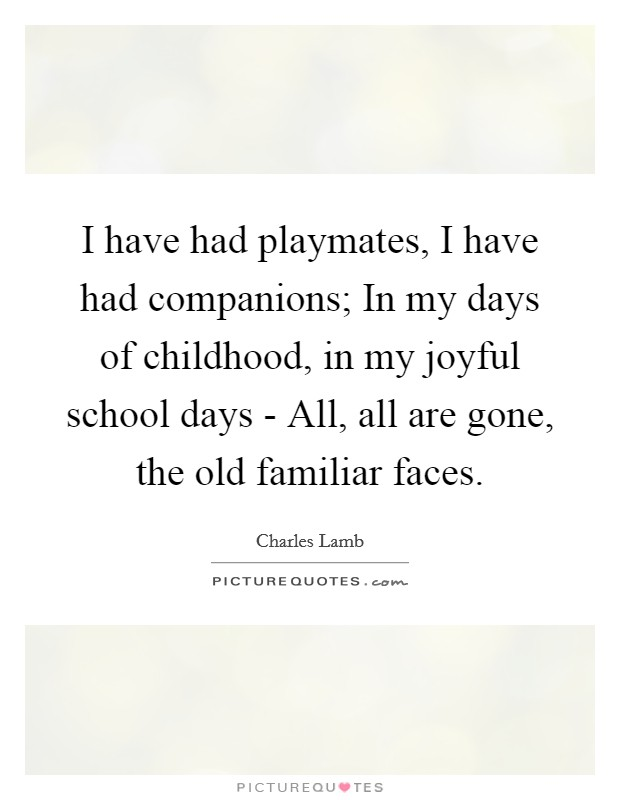 I have had playmates, I have had companions; In my days of childhood, in my joyful school days - All, all are gone, the old familiar faces Picture Quote #1