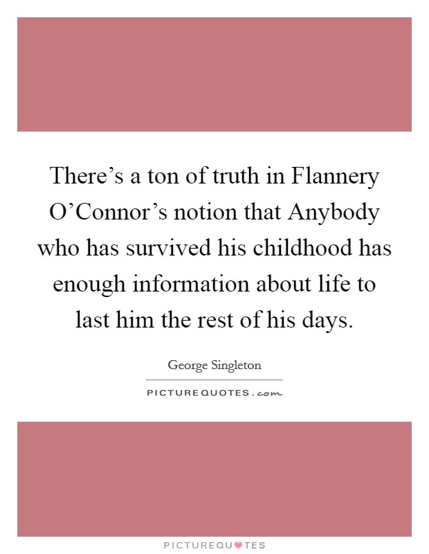 There's a ton of truth in Flannery O'Connor's notion that Anybody who has survived his childhood has enough information about life to last him the rest of his days Picture Quote #1