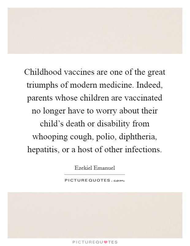 Childhood vaccines are one of the great triumphs of modern medicine. Indeed, parents whose children are vaccinated no longer have to worry about their child's death or disability from whooping cough, polio, diphtheria, hepatitis, or a host of other infections Picture Quote #1