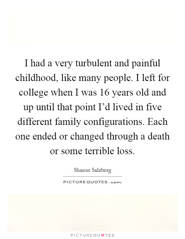 I had a very turbulent and painful childhood, like many people. I left for college when I was 16 years old and up until that point I'd lived in five different family configurations. Each one ended or changed through a death or some terrible loss Picture Quote #1