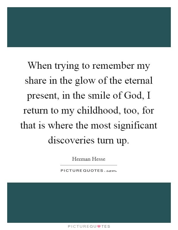 When trying to remember my share in the glow of the eternal present, in the smile of God, I return to my childhood, too, for that is where the most significant discoveries turn up Picture Quote #1