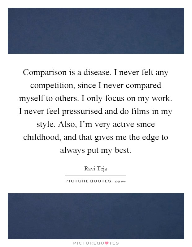 Comparison is a disease. I never felt any competition, since I never compared myself to others. I only focus on my work. I never feel pressurised and do films in my style. Also, I'm very active since childhood, and that gives me the edge to always put my best Picture Quote #1