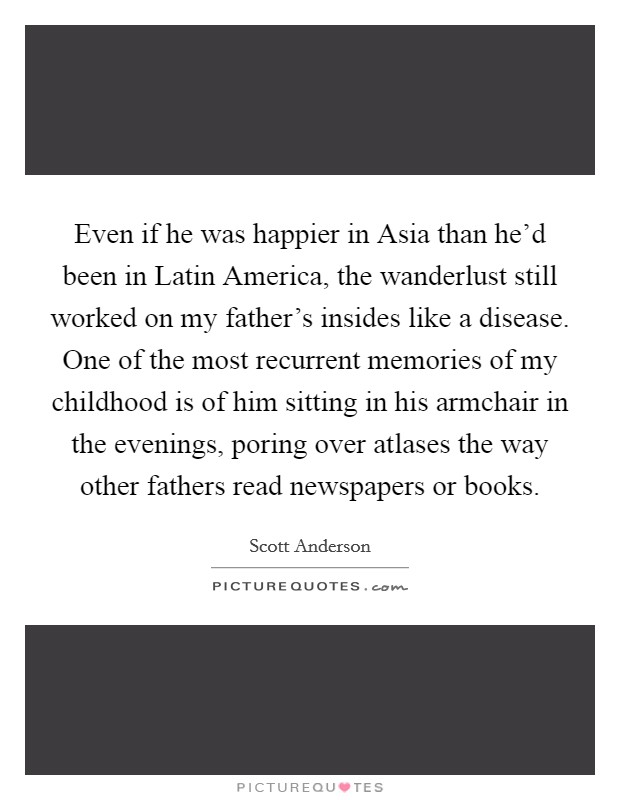 Even if he was happier in Asia than he'd been in Latin America, the wanderlust still worked on my father's insides like a disease. One of the most recurrent memories of my childhood is of him sitting in his armchair in the evenings, poring over atlases the way other fathers read newspapers or books Picture Quote #1
