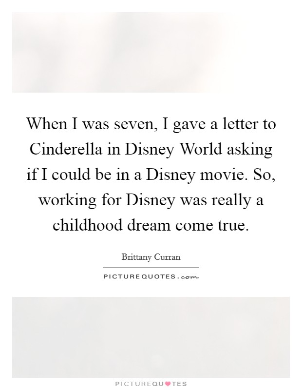 When I was seven, I gave a letter to Cinderella in Disney World asking if I could be in a Disney movie. So, working for Disney was really a childhood dream come true Picture Quote #1