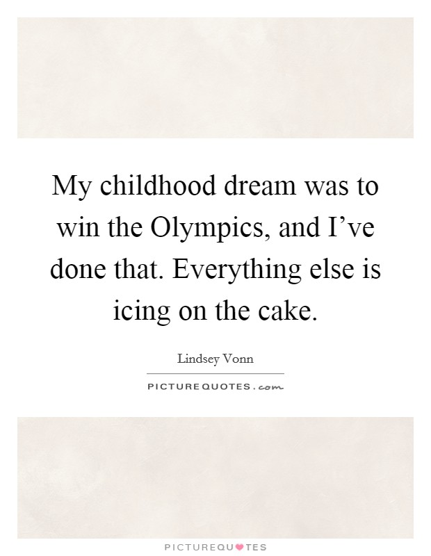 My childhood dream was to win the Olympics, and I've done that. Everything else is icing on the cake Picture Quote #1