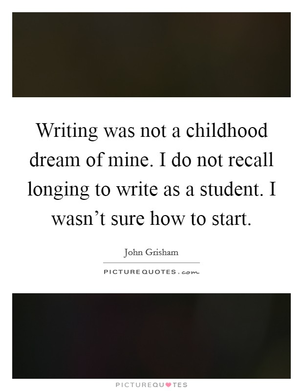 Writing was not a childhood dream of mine. I do not recall longing to write as a student. I wasn't sure how to start Picture Quote #1