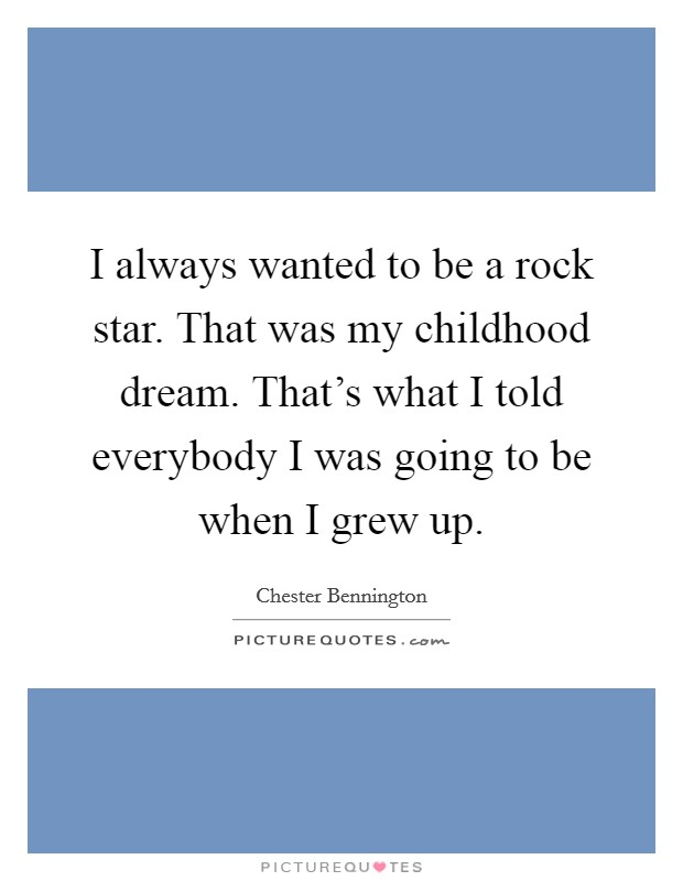 I always wanted to be a rock star. That was my childhood dream. That's what I told everybody I was going to be when I grew up. Picture Quote #1