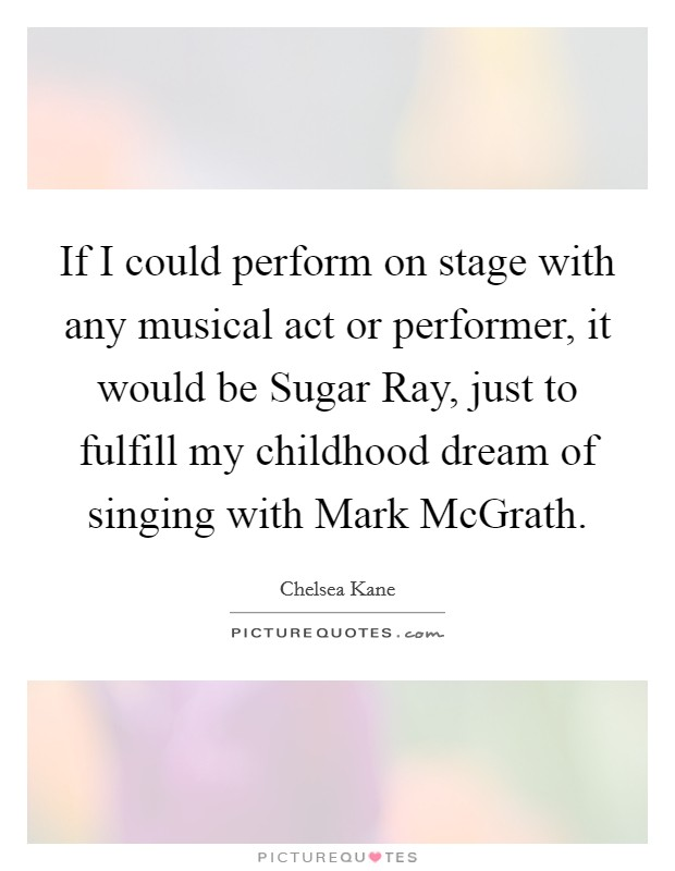 If I could perform on stage with any musical act or performer, it would be Sugar Ray, just to fulfill my childhood dream of singing with Mark McGrath Picture Quote #1