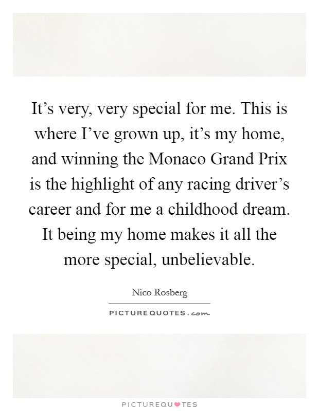 It's very, very special for me. This is where I've grown up, it's my home, and winning the Monaco Grand Prix is the highlight of any racing driver's career and for me a childhood dream. It being my home makes it all the more special, unbelievable Picture Quote #1