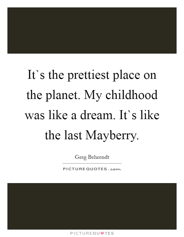 It`s the prettiest place on the planet. My childhood was like a dream. It`s like the last Mayberry Picture Quote #1