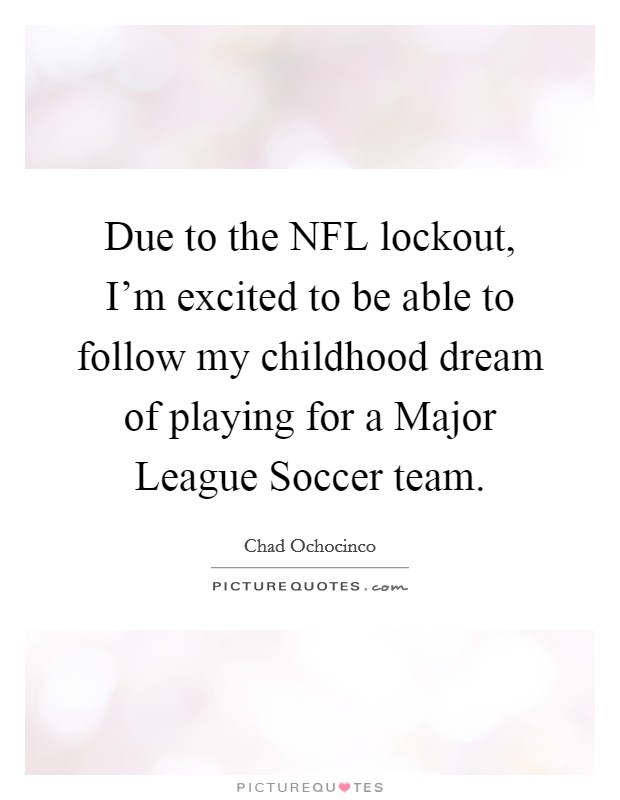 Due to the NFL lockout, I'm excited to be able to follow my childhood dream of playing for a Major League Soccer team Picture Quote #1