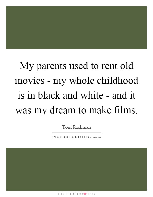 My parents used to rent old movies - my whole childhood is in black and white - and it was my dream to make films Picture Quote #1