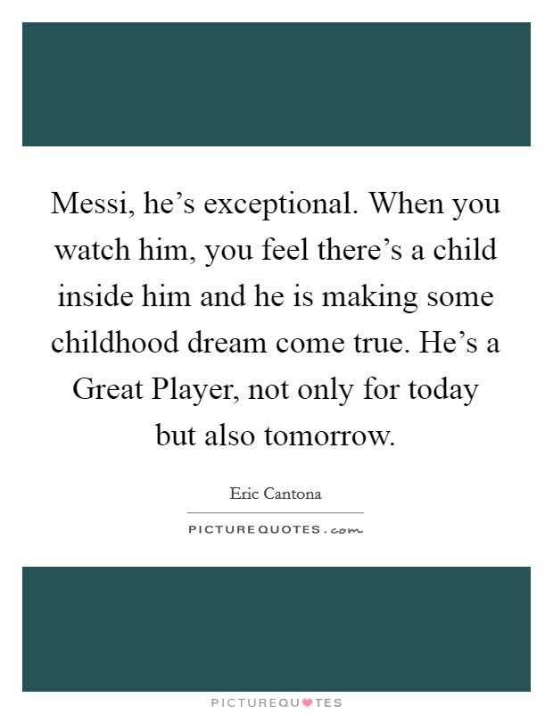 Messi, he's exceptional. When you watch him, you feel there's a child inside him and he is making some childhood dream come true. He's a Great Player, not only for today but also tomorrow Picture Quote #1
