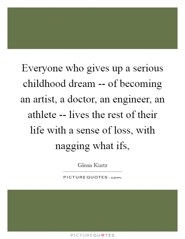 Everyone who gives up a serious childhood dream -- of becoming an artist, a doctor, an engineer, an athlete -- lives the rest of their life with a sense of loss, with nagging what ifs, Picture Quote #1