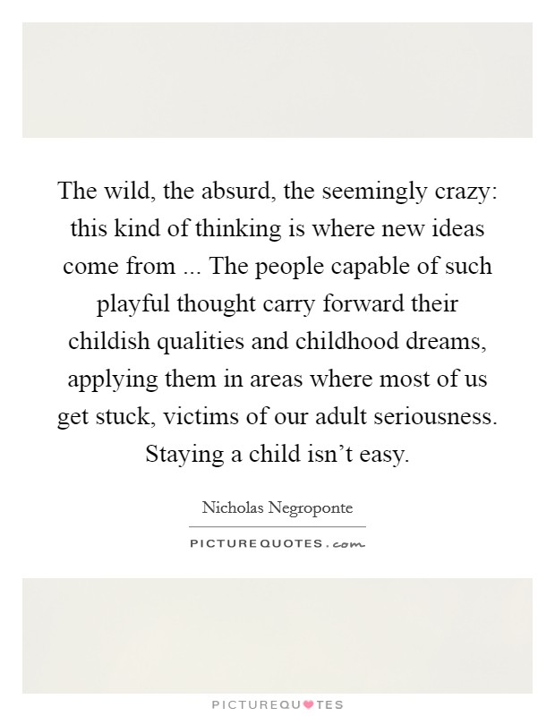The wild, the absurd, the seemingly crazy: this kind of thinking is where new ideas come from ... The people capable of such playful thought carry forward their childish qualities and childhood dreams, applying them in areas where most of us get stuck, victims of our adult seriousness. Staying a child isn't easy Picture Quote #1