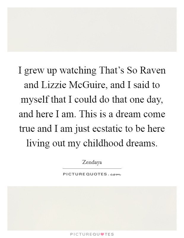 I grew up watching That's So Raven and Lizzie McGuire, and I said to myself that I could do that one day, and here I am. This is a dream come true and I am just ecstatic to be here living out my childhood dreams Picture Quote #1