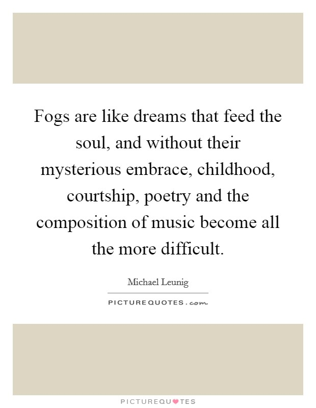Fogs are like dreams that feed the soul, and without their mysterious embrace, childhood, courtship, poetry and the composition of music become all the more difficult Picture Quote #1