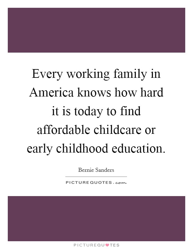 Every working family in America knows how hard it is today to find affordable childcare or early childhood education Picture Quote #1