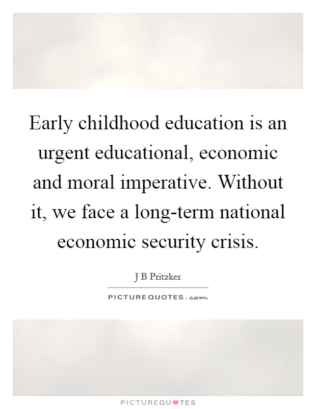 Early childhood education is an urgent educational, economic and moral imperative. Without it, we face a long-term national economic security crisis Picture Quote #1