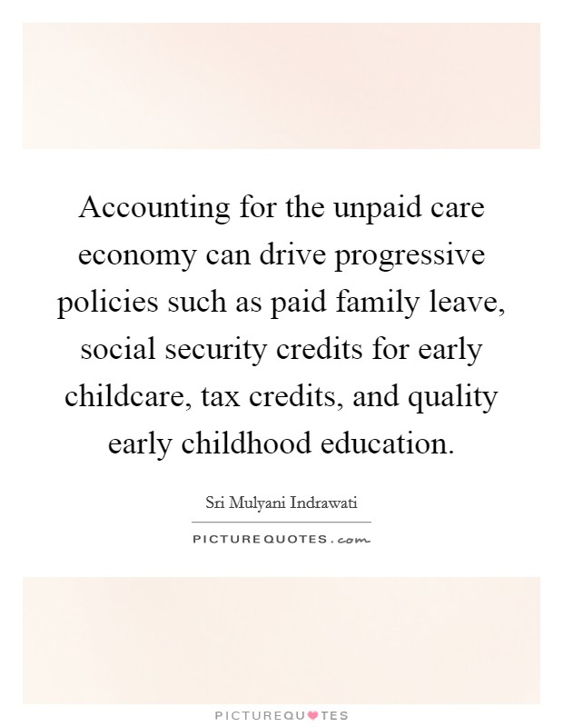 Accounting for the unpaid care economy can drive progressive policies such as paid family leave, social security credits for early childcare, tax credits, and quality early childhood education Picture Quote #1