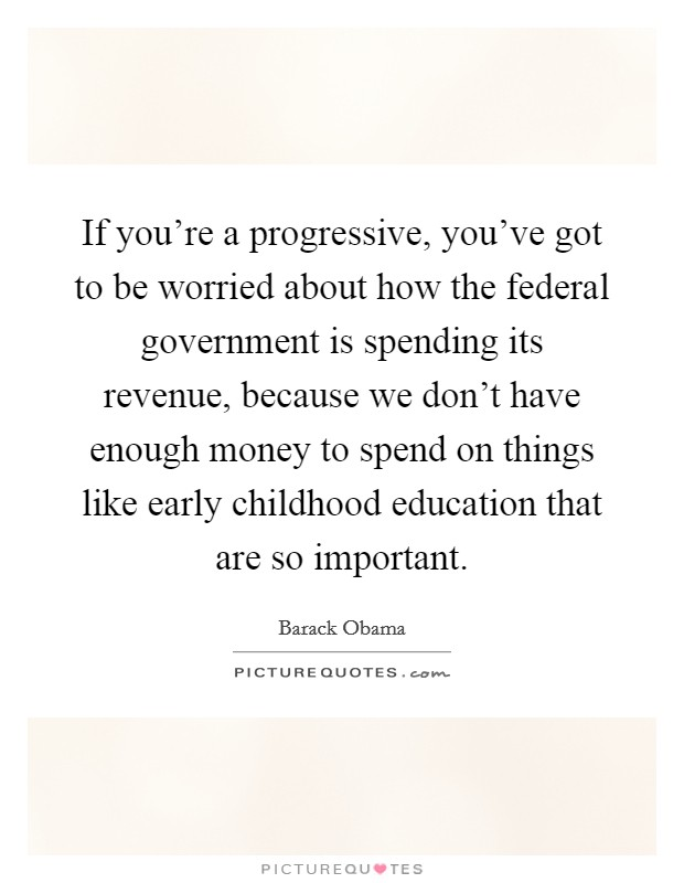 If you're a progressive, you've got to be worried about how the federal government is spending its revenue, because we don't have enough money to spend on things like early childhood education that are so important Picture Quote #1