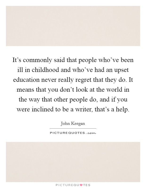 It's commonly said that people who've been ill in childhood and who've had an upset education never really regret that they do. It means that you don't look at the world in the way that other people do, and if you were inclined to be a writer, that's a help Picture Quote #1