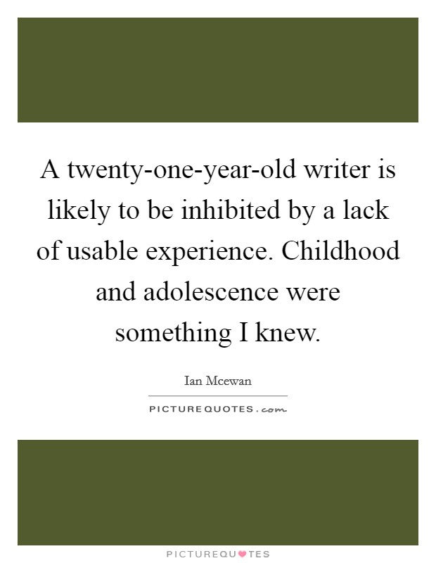 A twenty-one-year-old writer is likely to be inhibited by a lack of usable experience. Childhood and adolescence were something I knew Picture Quote #1
