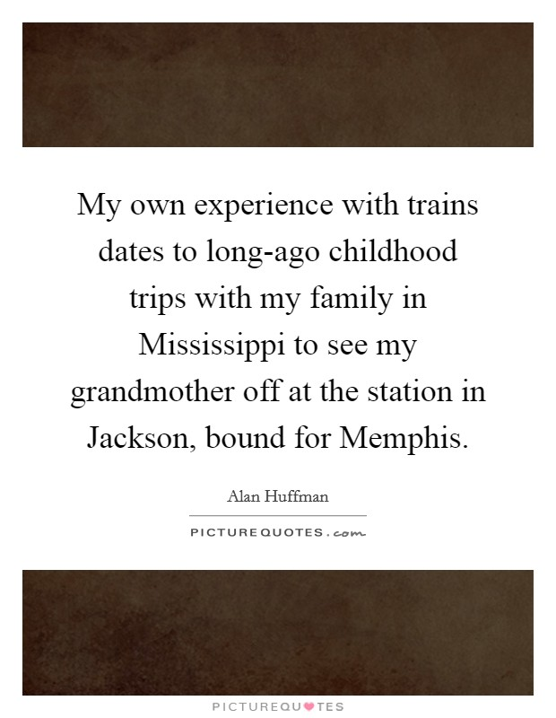 My own experience with trains dates to long-ago childhood trips with my family in Mississippi to see my grandmother off at the station in Jackson, bound for Memphis Picture Quote #1