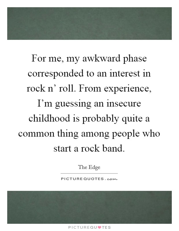For me, my awkward phase corresponded to an interest in rock n' roll. From experience, I'm guessing an insecure childhood is probably quite a common thing among people who start a rock band Picture Quote #1