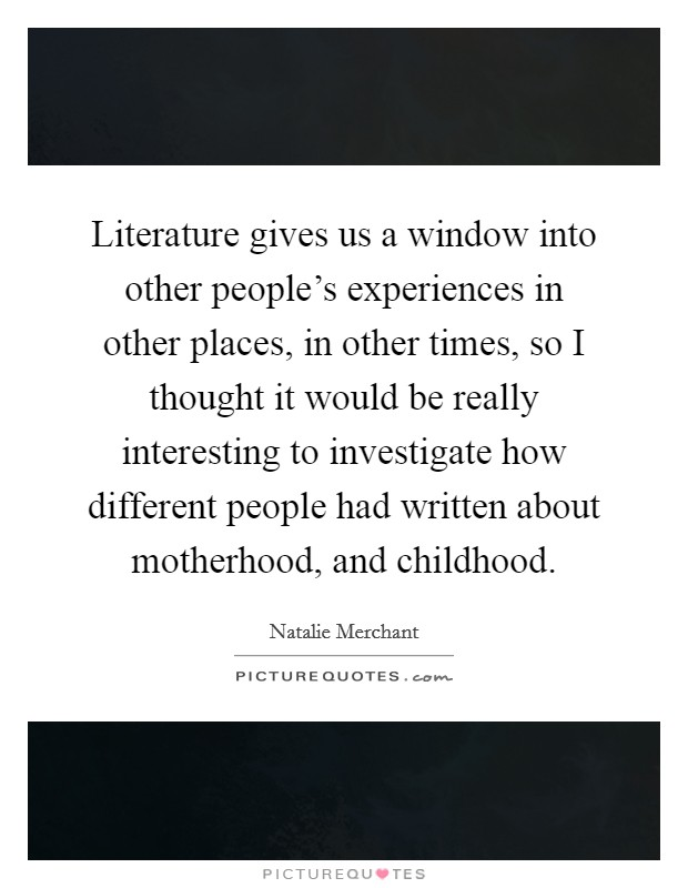 Literature gives us a window into other people's experiences in other places, in other times, so I thought it would be really interesting to investigate how different people had written about motherhood, and childhood Picture Quote #1