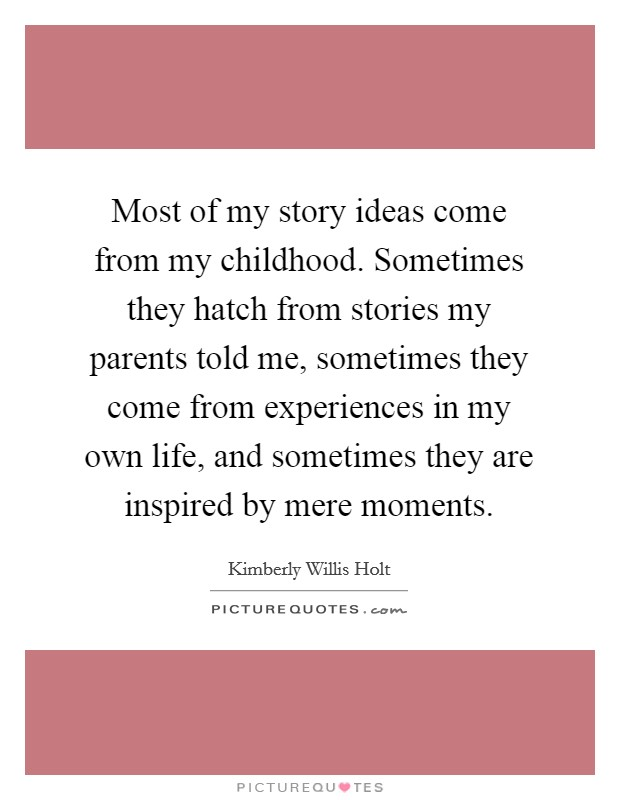 Most of my story ideas come from my childhood. Sometimes they hatch from stories my parents told me, sometimes they come from experiences in my own life, and sometimes they are inspired by mere moments Picture Quote #1