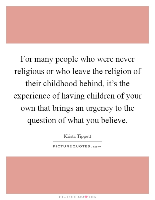 For many people who were never religious or who leave the religion of their childhood behind, it's the experience of having children of your own that brings an urgency to the question of what you believe Picture Quote #1